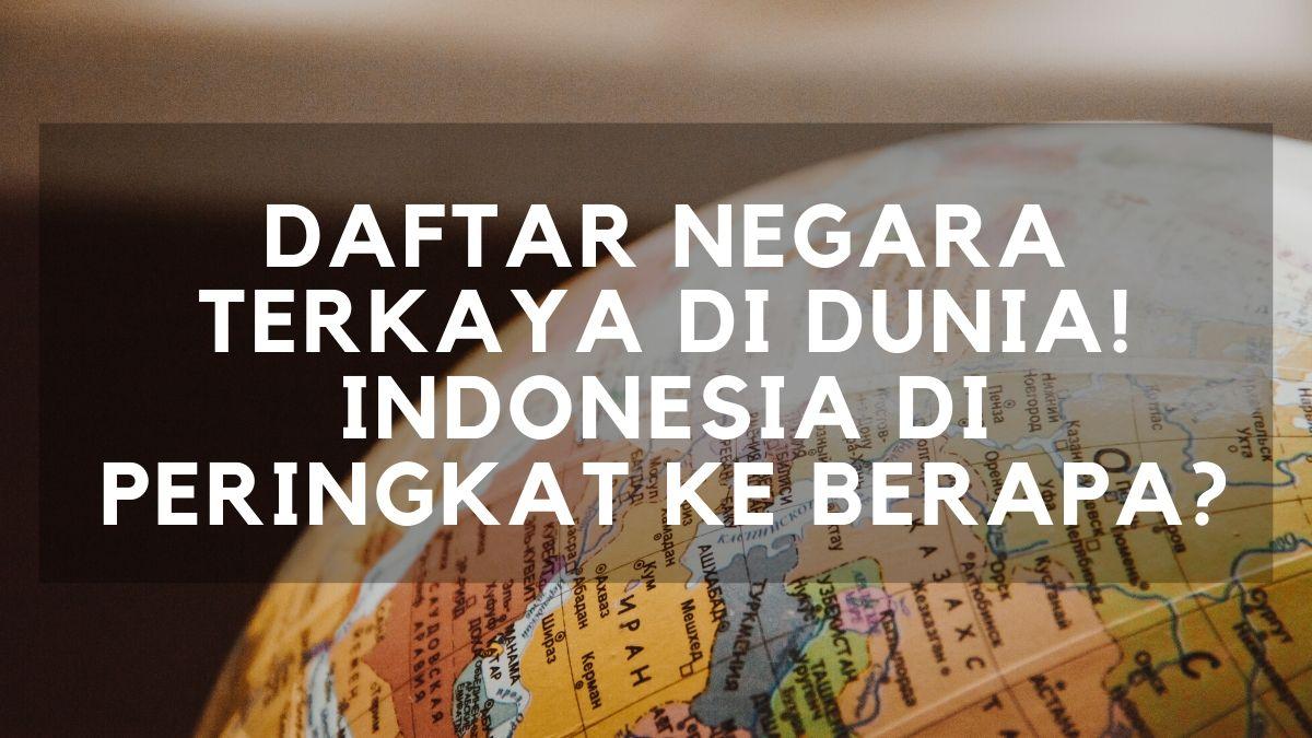 Daftar negara terkaya di dunia - indonesia di peringkat ke berapa